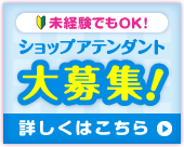 ショップアテンダント大募集!